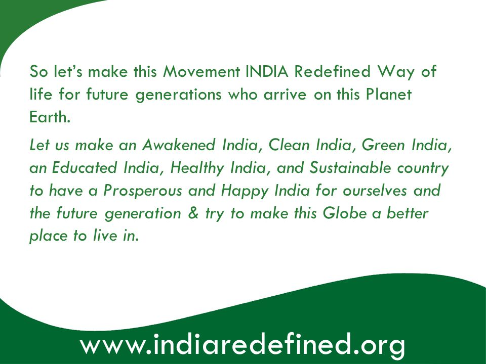 www.indiaredefined.org So lets make this Movement INDIA Redefined Way of life for future generations who arrive on this Planet Earth. Let us make an A