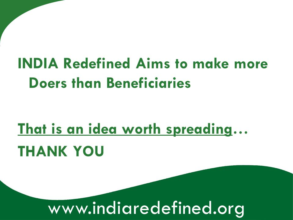 www.indiaredefined.org INDIA Redefined Aims to make more Doers than Beneficiaries That is an idea worth spreading… THANK YOU