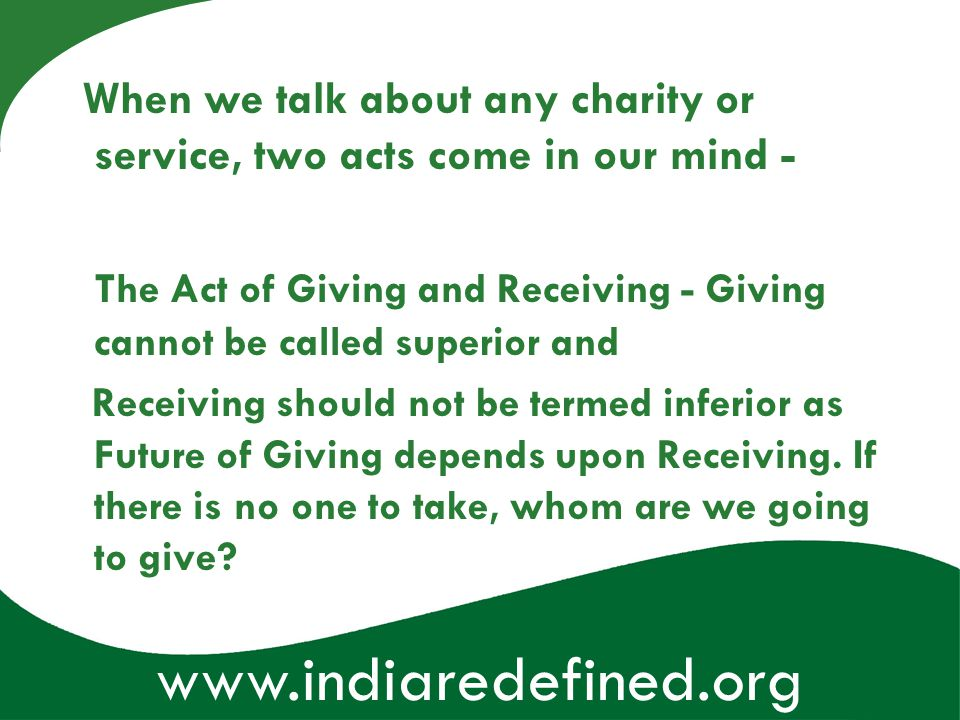 www.indiaredefined.org When we talk about any charity or service, two acts come in our mind - The Act of Giving and Receiving - Giving cannot be calle
