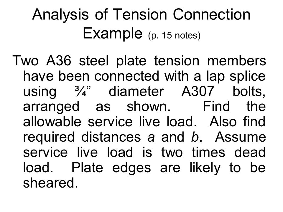 Analysis of Tension Connection Example (p. 15 notes) Two A36 steel plate tension members have been connected with a lap splice using ¾ diameter A307 b