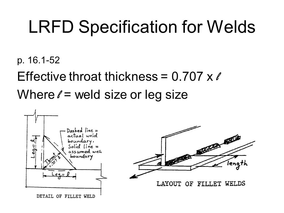 LRFD Specification for Welds p. 16.1-52 Effective throat thickness = 0.707 x l Where l = weld size or leg size