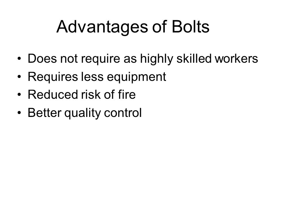 Advantages of Bolts Does not require as highly skilled workers Requires less equipment Reduced risk of fire Better quality control