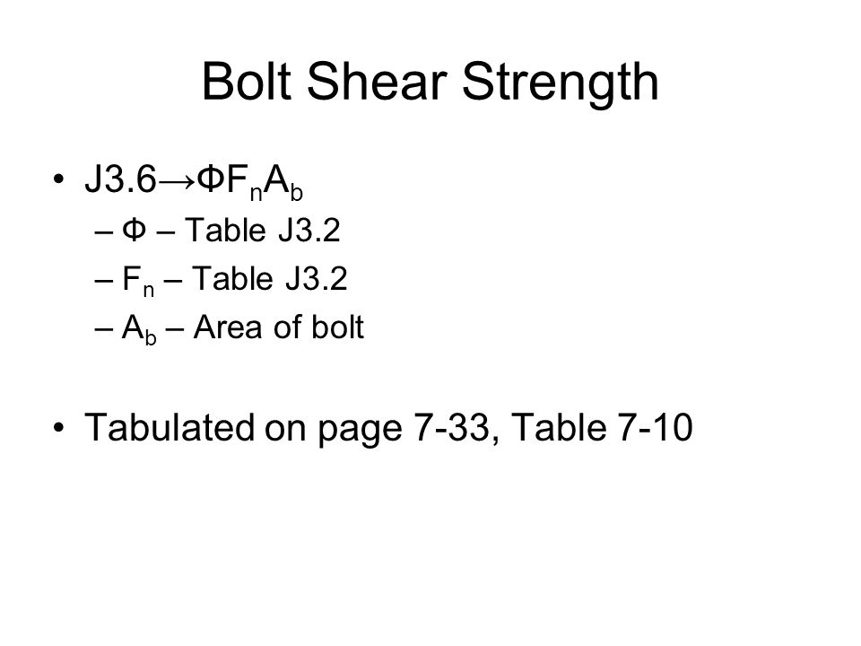 Bolt Shear Strength J3.6ФF n A b –Ф – Table J3.2 –F n – Table J3.2 –A b – Area of bolt Tabulated on page 7-33, Table 7-10