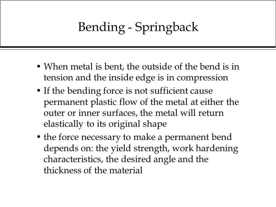 Bending - Springback When metal is bent, the outside of the bend is in tension and the inside edge is in compression If the bending force is not suffi