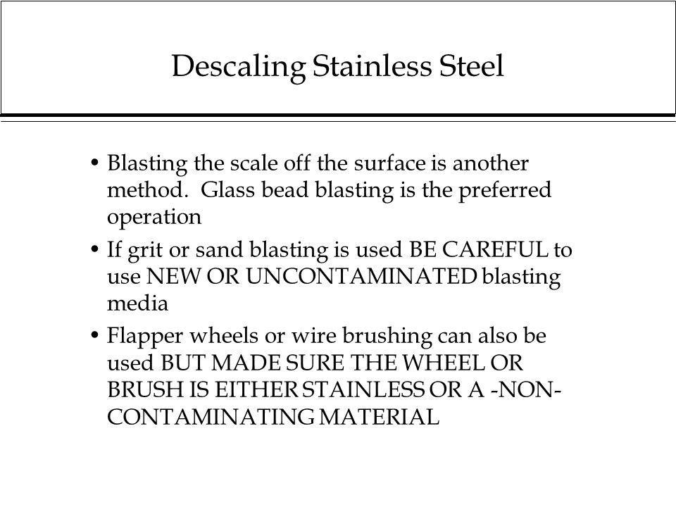 Descaling Stainless Steel Blasting the scale off the surface is another method. Glass bead blasting is the preferred operation If grit or sand blastin