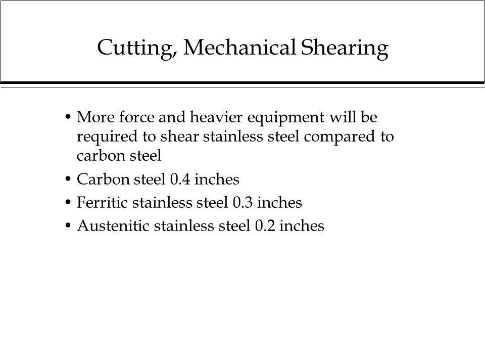 Cutting, Mechanical Shearing More force and heavier equipment will be required to shear stainless steel compared to carbon steel Carbon steel 0.4 inch