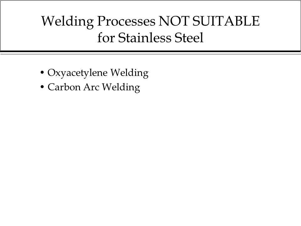 Welding Processes NOT SUITABLE for Stainless Steel Oxyacetylene Welding Carbon Arc Welding