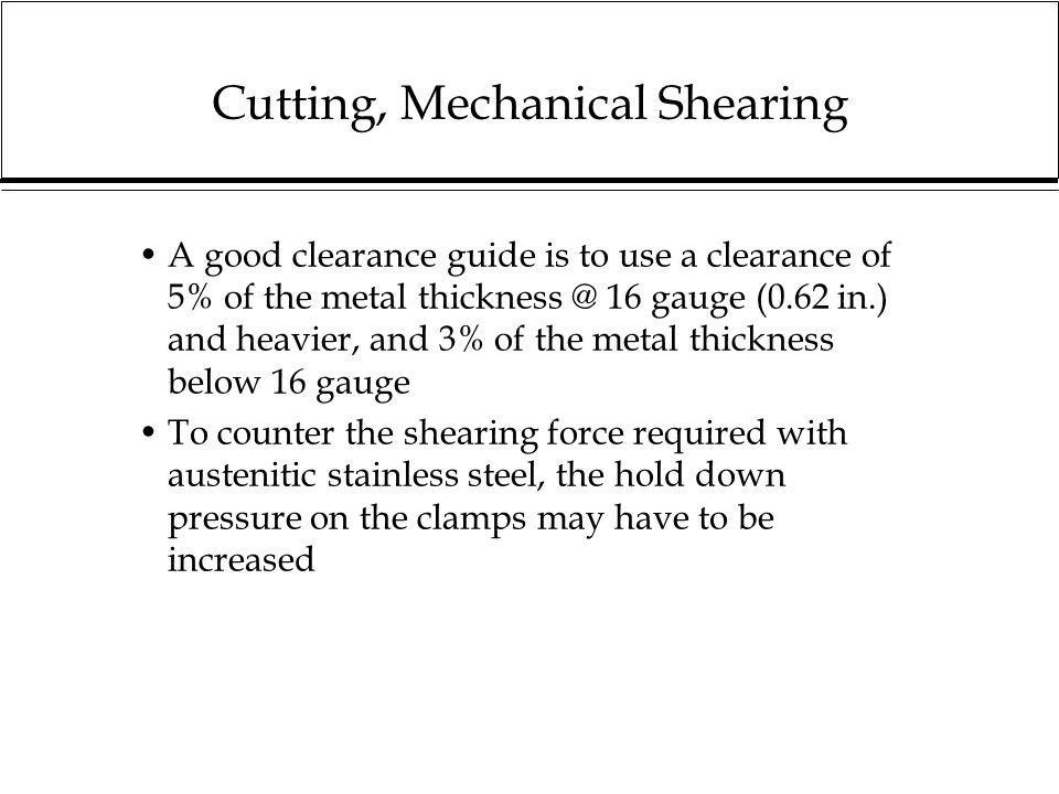 Cutting, Mechanical Shearing The higher power required can to some extent be countered by altering the rake/shear angle A rake of 1in 40 is a shear angle of approximately 1 1/2 degrees Small rake/shear angles require higher power, but cause less distortion Larger rake/shear angles reduce the power but require higher hold down pressure BLADES MUST BE SHARP