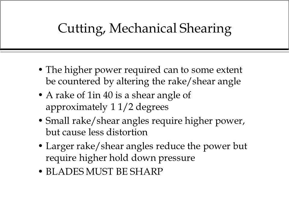Cutting, Mechanical Shearing The higher power required can to some extent be countered by altering the rake/shear angle A rake of 1in 40 is a shear an
