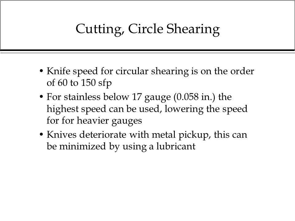 Cutting, Circle Shearing Knife speed for circular shearing is on the order of 60 to 150 sfp For stainless below 17 gauge (0.058 in.) the highest speed