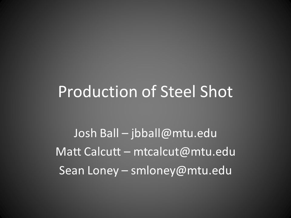 Production of Steel Shot Josh Ball – jbball@mtu.edu Matt Calcutt – mtcalcut@mtu.edu Sean Loney – smloney@mtu.edu