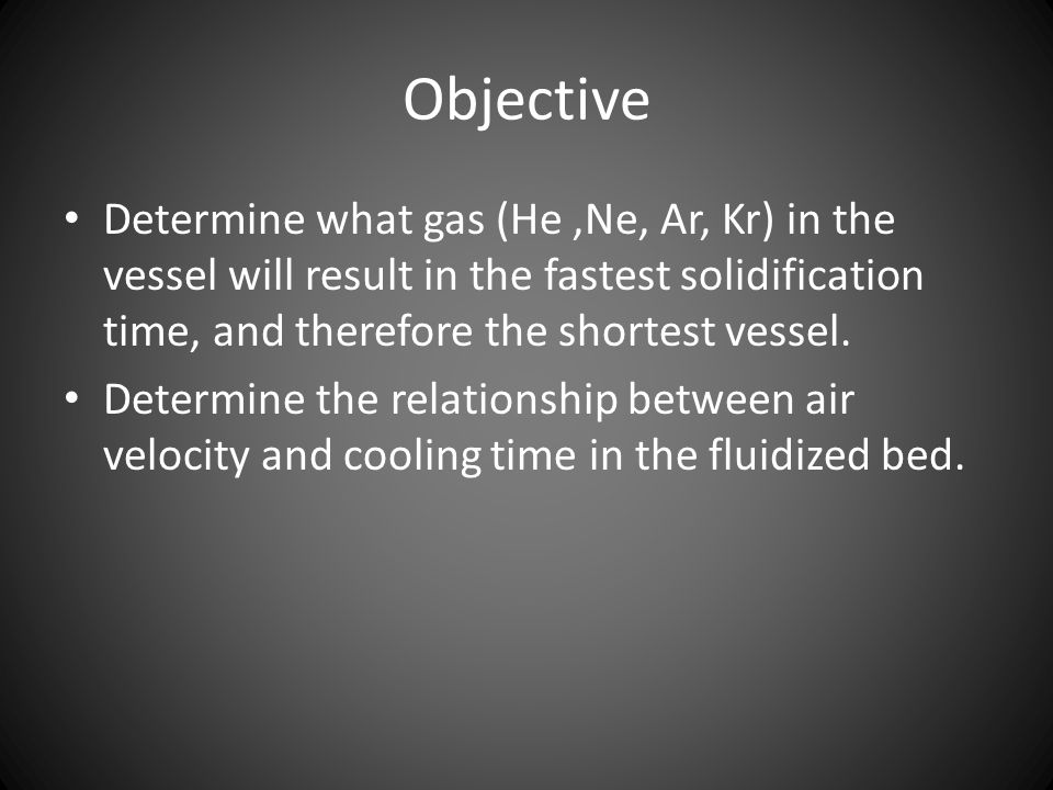 Objective Determine what gas (He,Ne, Ar, Kr) in the vessel will result in the fastest solidification time, and therefore the shortest vessel. Determin