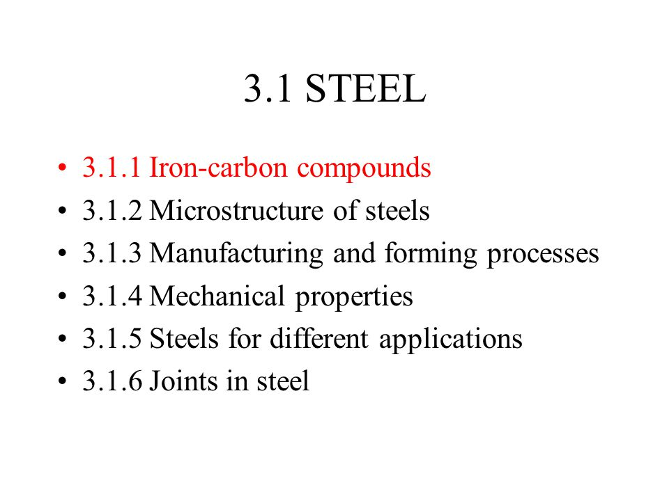 3.1 STEEL 3.1.1 Iron-carbon compounds 3.1.2 Microstructure of steels 3.1.3 Manufacturing and forming processes 3.1.4 Mechanical properties 3.1.5 Steels for different applications 3.1.6 Joints in steel