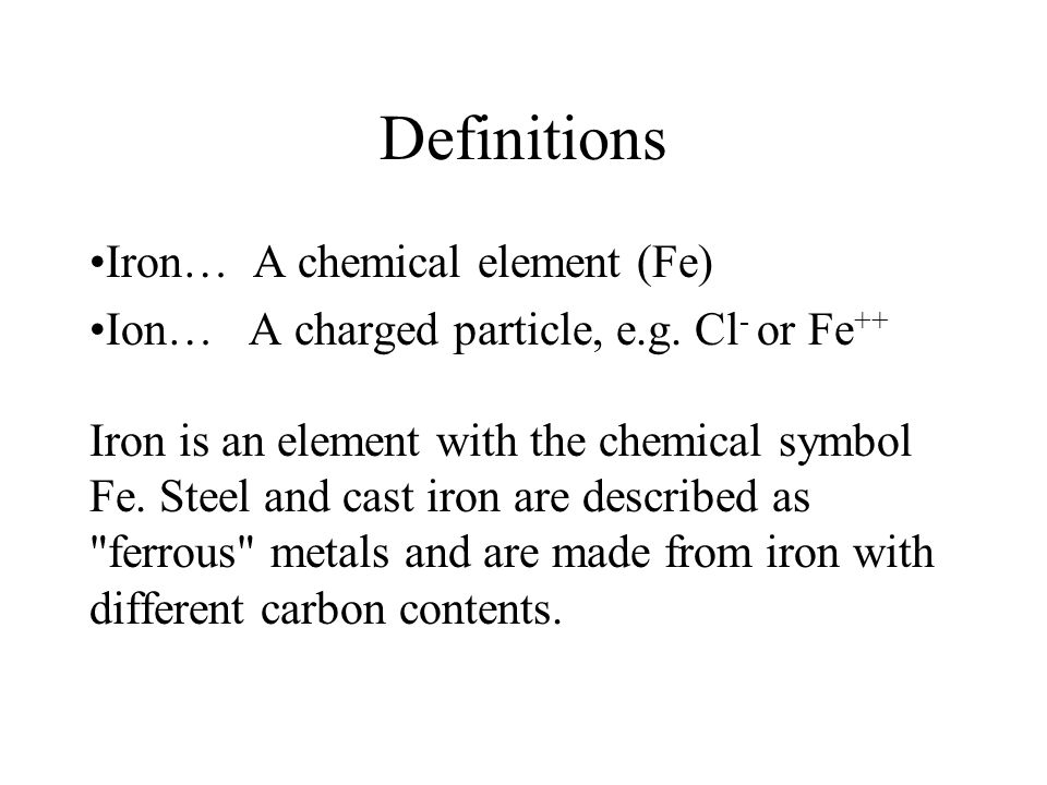 Definitions Iron… A chemical element (Fe) Ion… A charged particle, e.g. Cl - or Fe ++ Iron is an element with the chemical symbol Fe. Steel and cast i