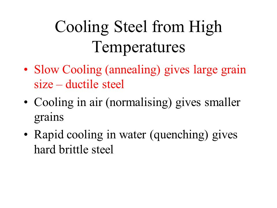 Cooling Steel from High Temperatures Slow Cooling (annealing) gives large grain size – ductile steel Cooling in air (normalising) gives smaller grains