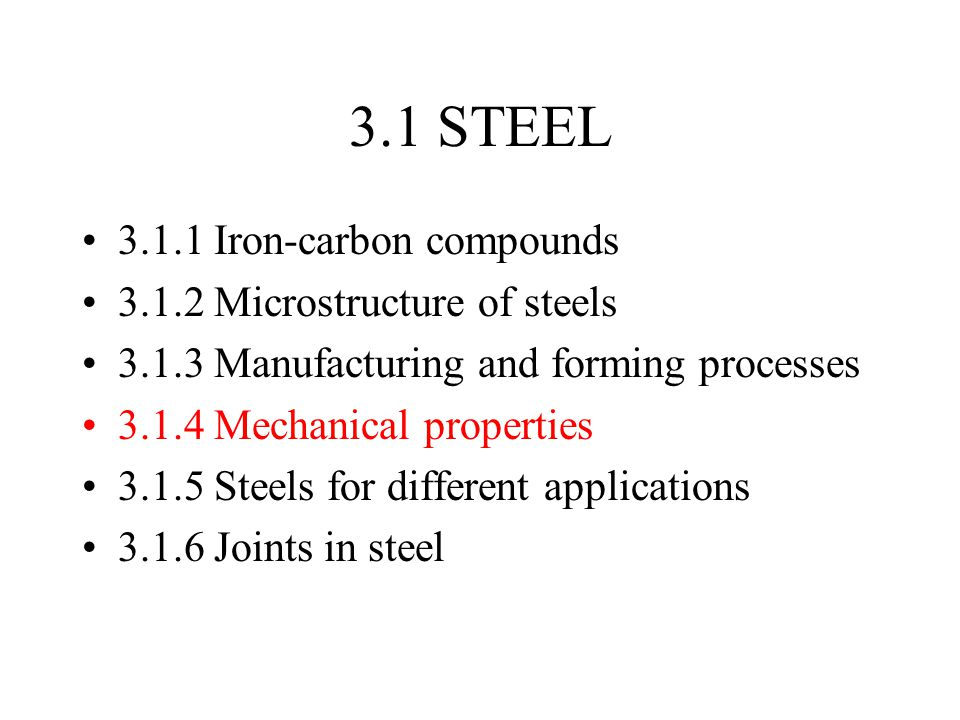 3.1 STEEL 3.1.1 Iron-carbon compounds 3.1.2 Microstructure of steels 3.1.3 Manufacturing and forming processes 3.1.4 Mechanical properties 3.1.5 Steel