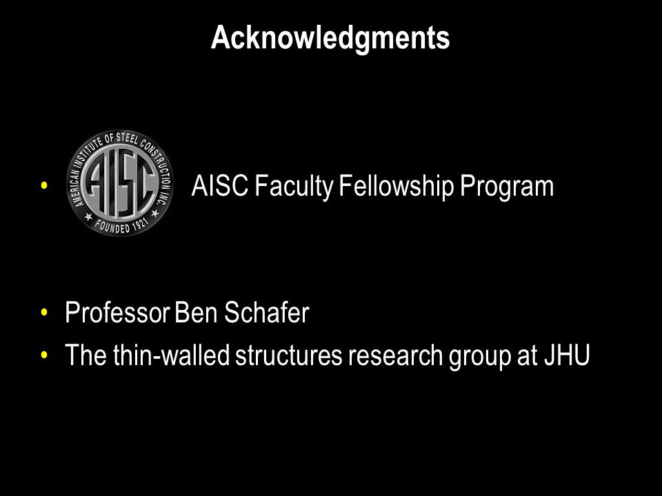 Acknowledgments AISC Faculty Fellowship Program Professor Ben Schafer The thin-walled structures research group at JHU