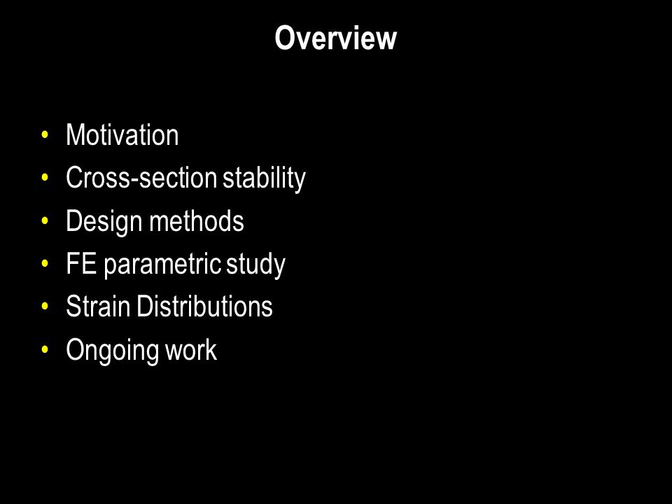 Overview Motivation Cross-section stability Design methods FE parametric study Strain Distributions Ongoing work