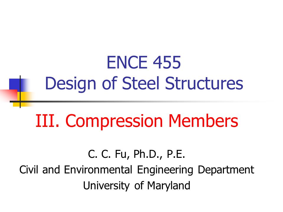 ENCE 455 Design of Steel Structures III. Compression Members C. C. Fu, Ph.D., P.E. Civil and Environmental Engineering Department University of Maryla