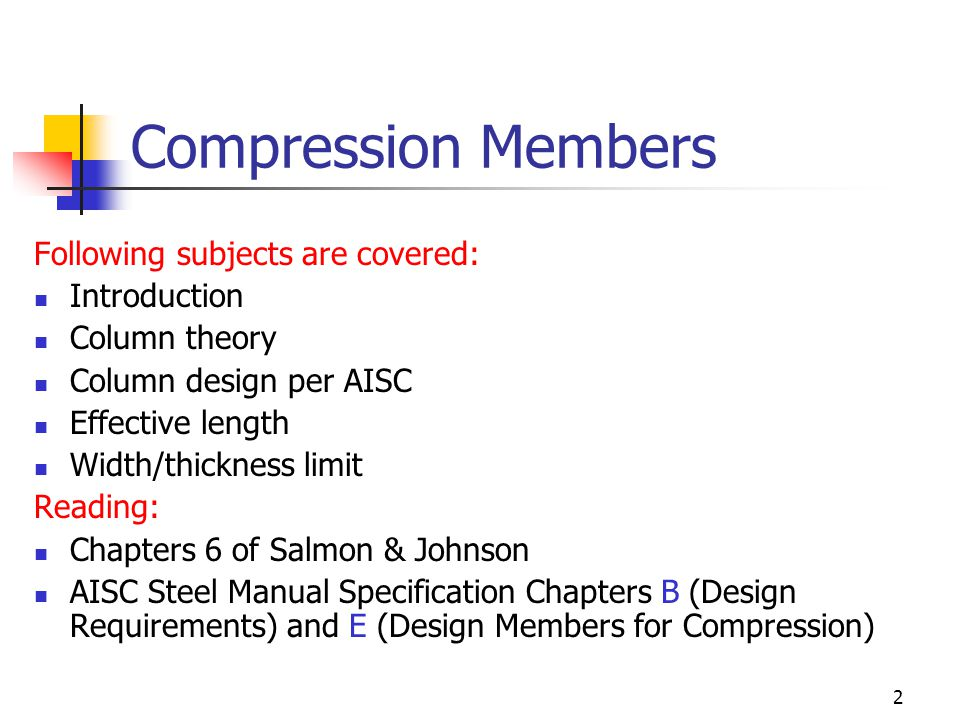 2 Compression Members Following subjects are covered: Introduction Column theory Column design per AISC Effective length Width/thickness limit Reading