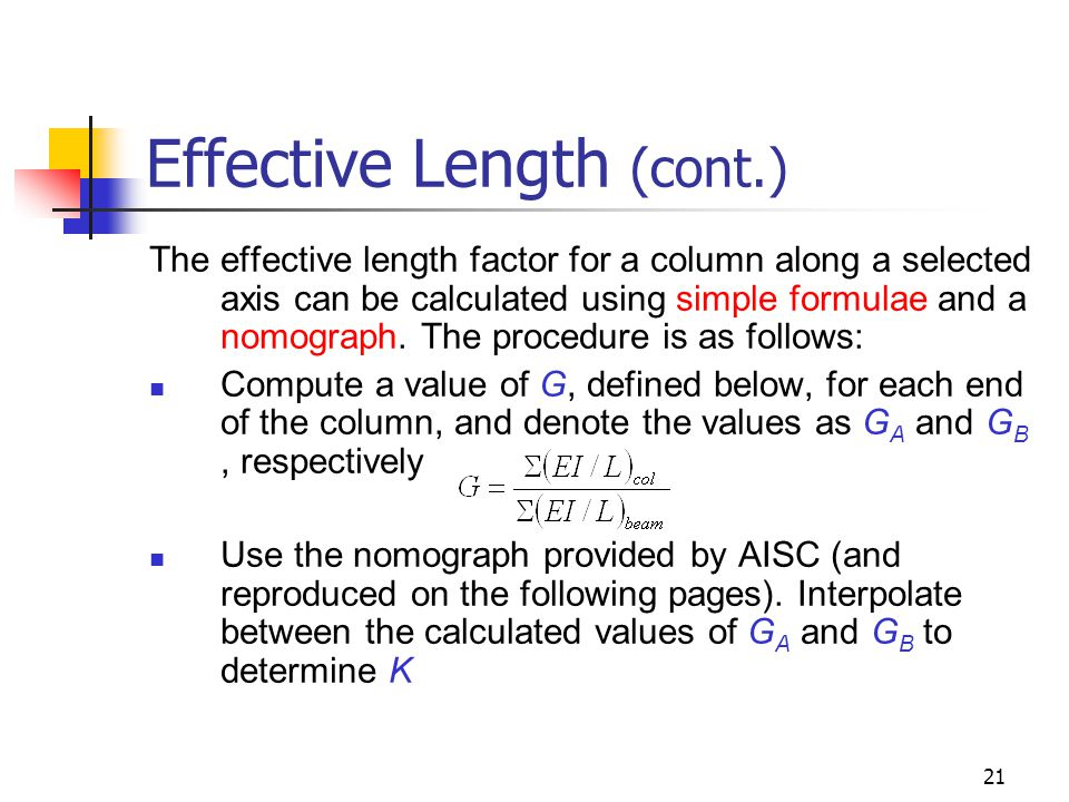21 Effective Length (cont.) The effective length factor for a column along a selected axis can be calculated using simple formulae and a nomograph. Th
