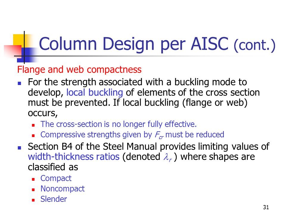 31 Column Design per AISC (cont.) Flange and web compactness For the strength associated with a buckling mode to develop, local buckling of elements o