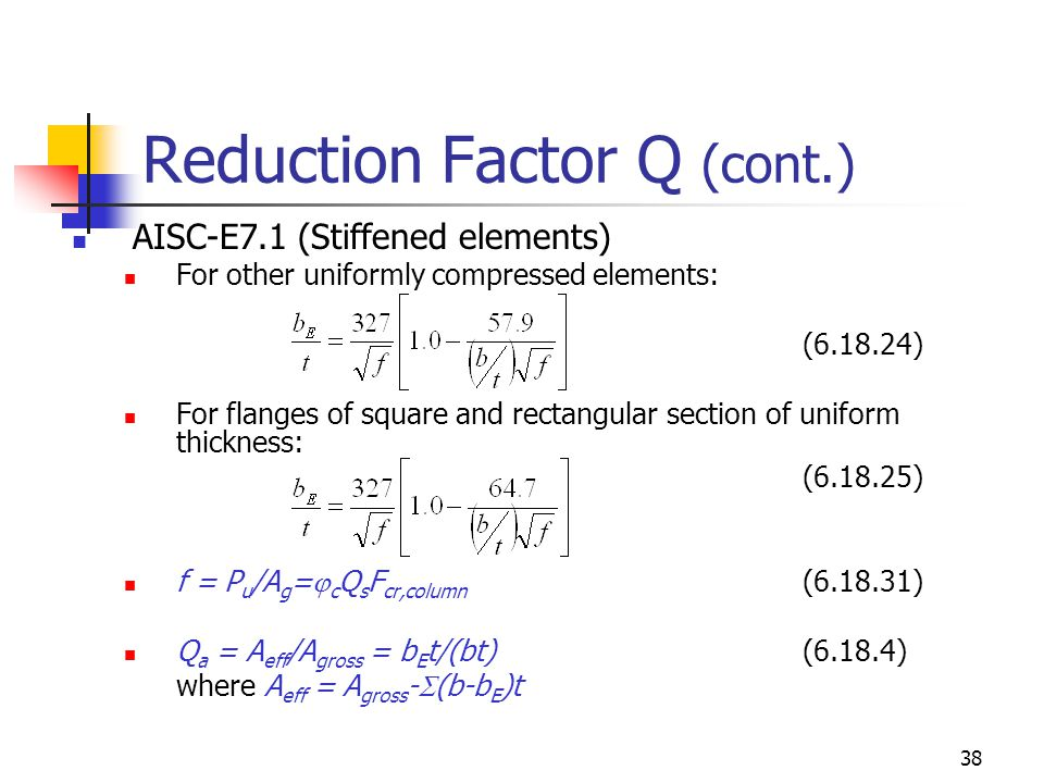 38 Reduction Factor Q (cont.) AISC-E7.1 (Stiffened elements) For other uniformly compressed elements: (6.18.24) For flanges of square and rectangular