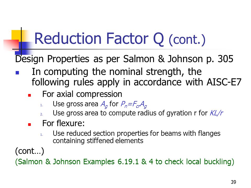 39 Reduction Factor Q (cont.) Design Properties as per Salmon & Johnson p. 305 In computing the nominal strength, the following rules apply in accorda
