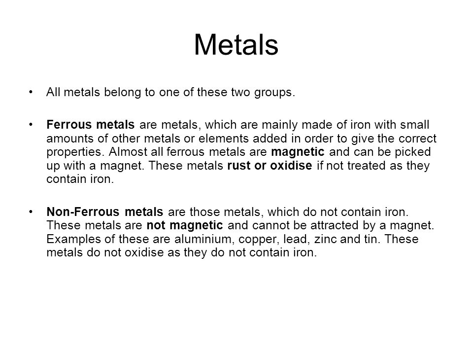 Metals All metals belong to one of these two groups. Ferrous metals are metals, which are mainly made of iron with small amounts of other metals or el