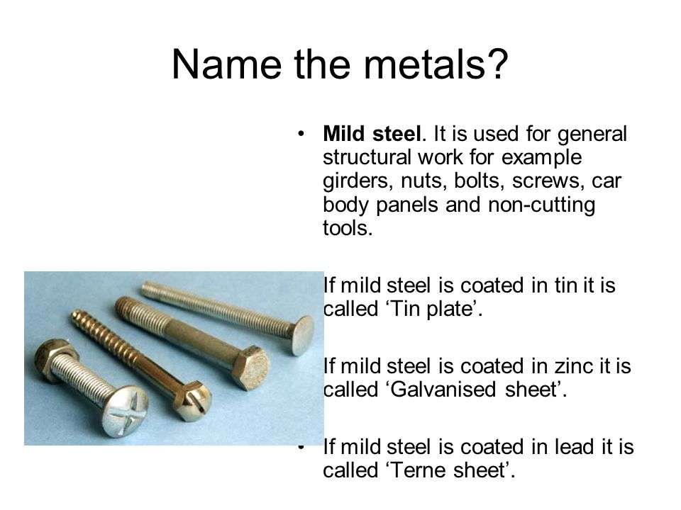 Name the metals? Mild steel. It is used for general structural work for example girders, nuts, bolts, screws, car body panels and non-cutting tools. I