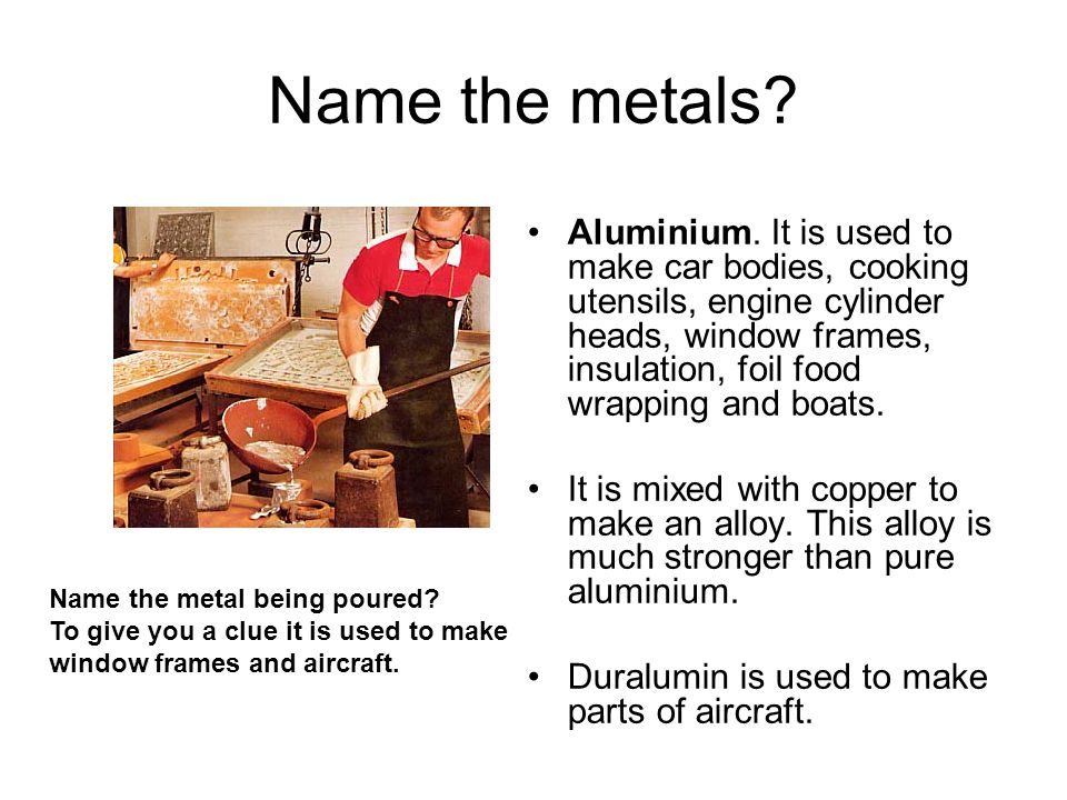 Name the metals? Aluminium. It is used to make car bodies, cooking utensils, engine cylinder heads, window frames, insulation, foil food wrapping and