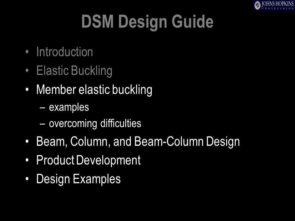 DSM Design Guide Introduction Elastic Buckling Member elastic buckling –examples –overcoming difficulties Beam, Column, and Beam-Column Design Product Development Design Examples