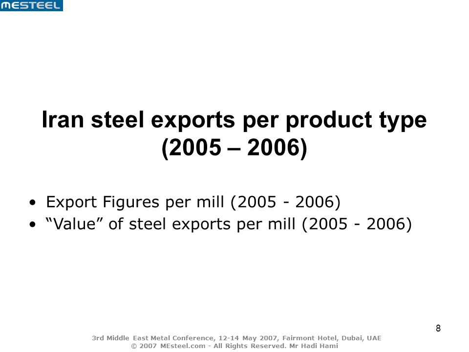 8 Iran steel exports per product type (2005 – 2006) Export Figures per mill (2005 - 2006) Value of steel exports per mill (2005 - 2006)