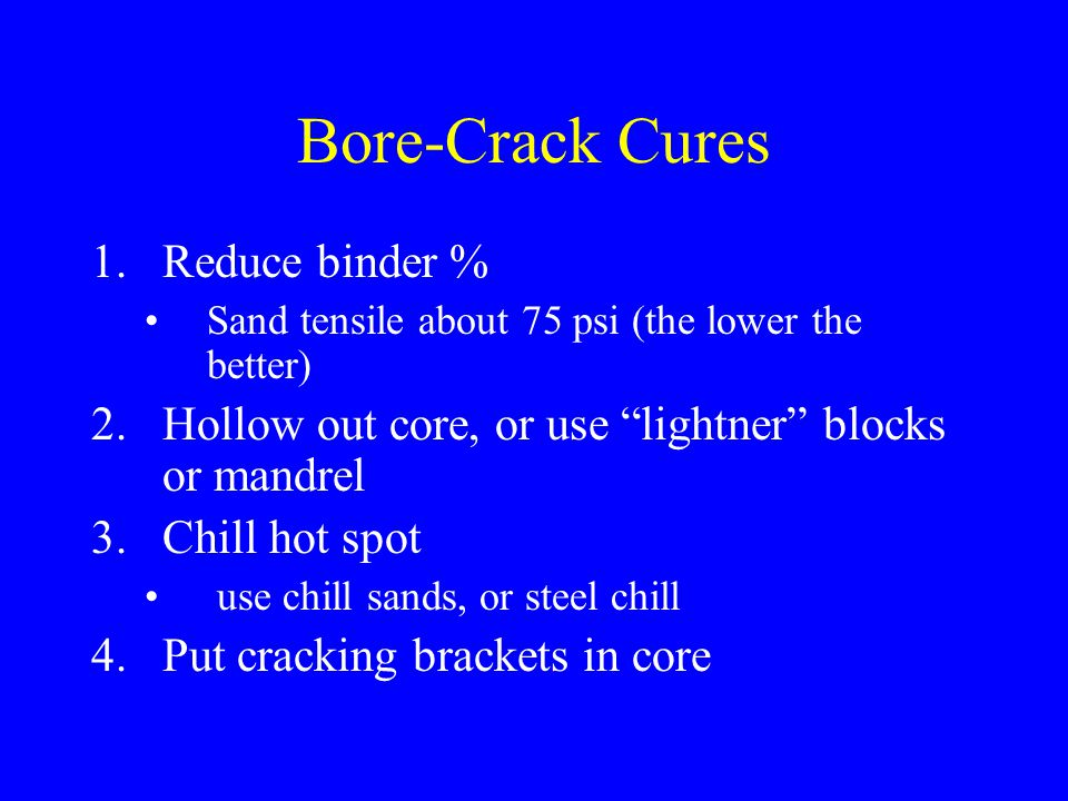 Bore-Crack Cures 1.Reduce binder % Sand tensile about 75 psi (the lower the better) 2.Hollow out core, or use lightner blocks or mandrel 3.Chill hot s
