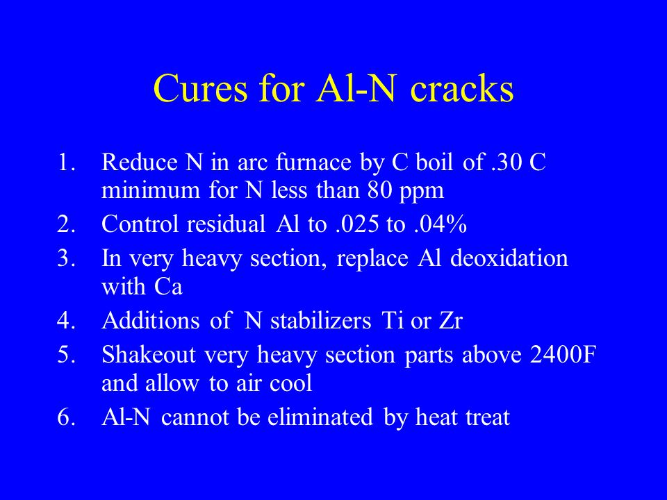 Cures for Al-N cracks 1.Reduce N in arc furnace by C boil of.30 C minimum for N less than 80 ppm 2.Control residual Al to.025 to.04% 3.In very heavy s