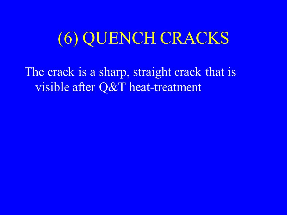 (6) QUENCH CRACKS The crack is a sharp, straight crack that is visible after Q&T heat-treatment