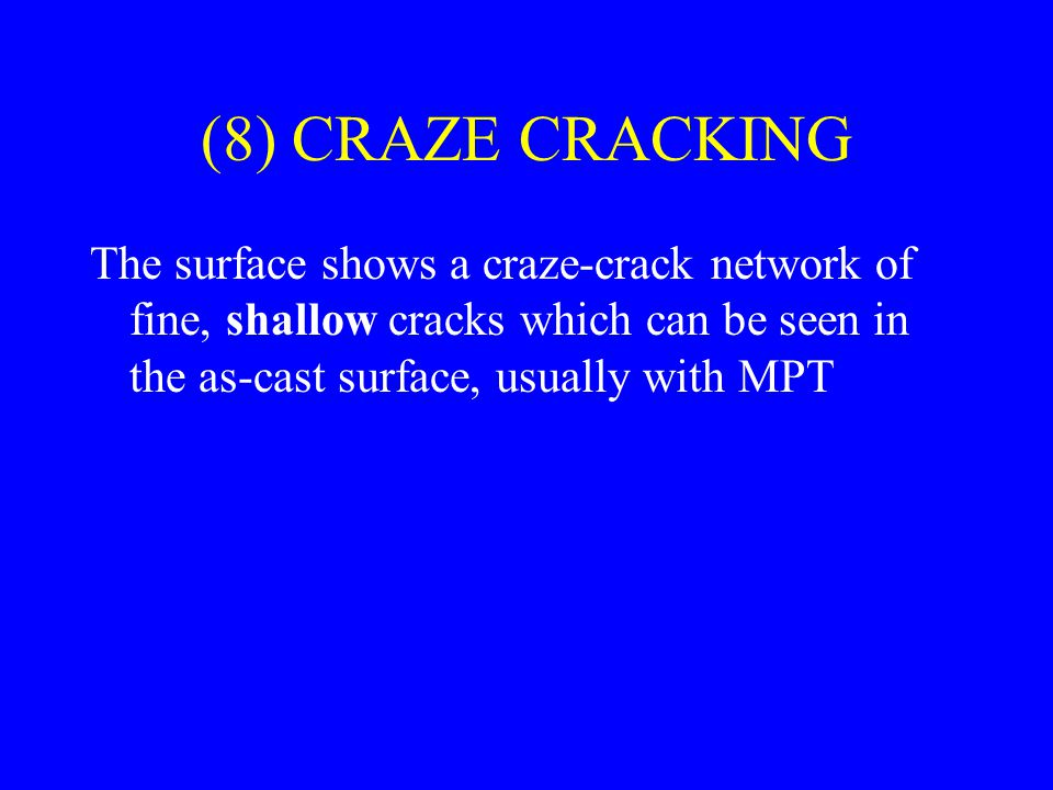 (8) CRAZE CRACKING The surface shows a craze-crack network of fine, shallow cracks which can be seen in the as-cast surface, usually with MPT