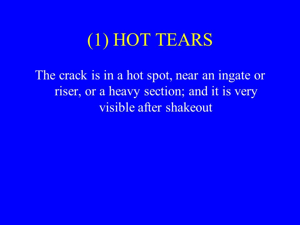 (1) HOT TEARS The crack is in a hot spot, near an ingate or riser, or a heavy section; and it is very visible after shakeout