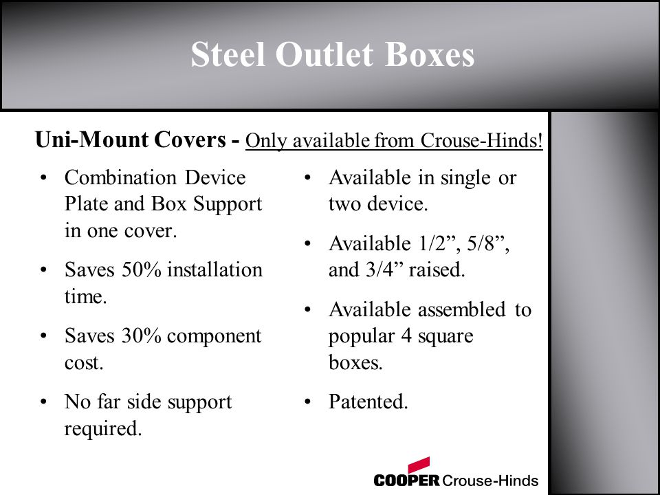 Steel Outlet Boxes Uni-Mount Covers - Only available from Crouse-Hinds! Combination Device Plate and Box Support in one cover. Saves 50% installation