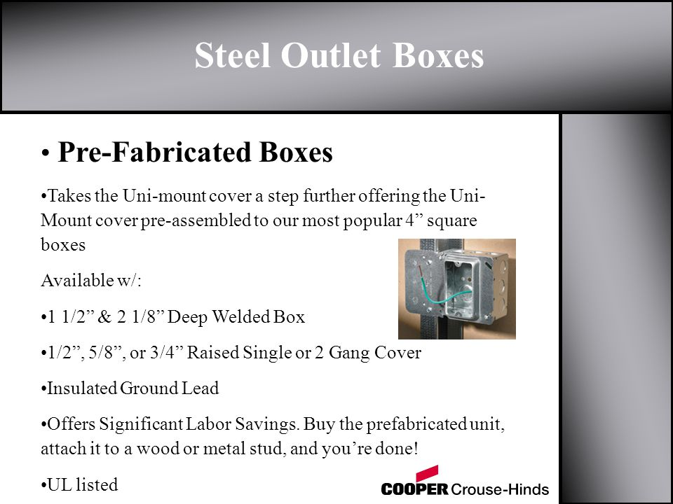 Steel Outlet Boxes Pre-Fabricated Boxes Takes the Uni-mount cover a step further offering the Uni- Mount cover pre-assembled to our most popular 4 square boxes Available w/: 1 1/2 & 2 1/8 Deep Welded Box 1/2, 5/8, or 3/4 Raised Single or 2 Gang Cover Insulated Ground Lead Offers Significant Labor Savings.