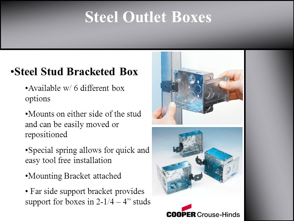 Steel Outlet Boxes Steel Stud Bracketed Box Available w/ 6 different box options Mounts on either side of the stud and can be easily moved or repositioned Special spring allows for quick and easy tool free installation Mounting Bracket attached Far side support bracket provides support for boxes in 2-1/4 – 4 studs