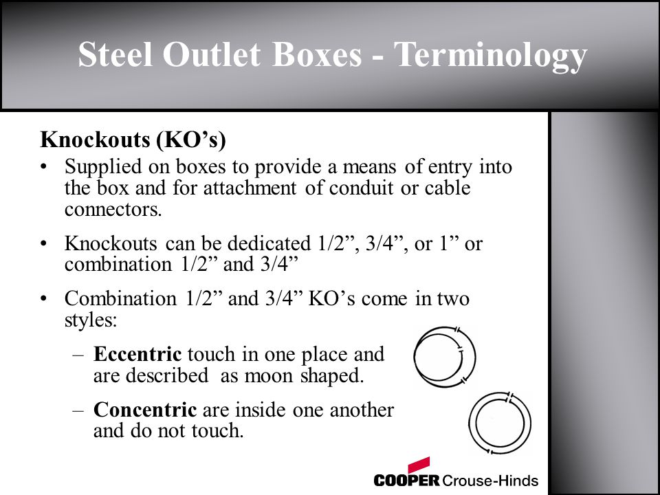 Steel Outlet Boxes - Terminology Knockouts (KOs) Supplied on boxes to provide a means of entry into the box and for attachment of conduit or cable connectors.