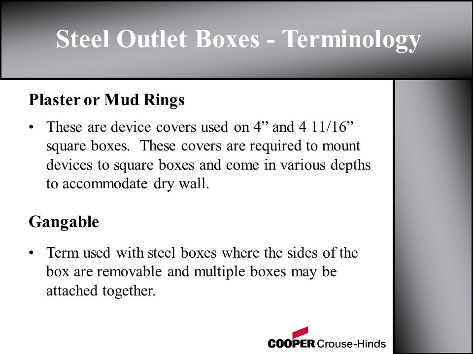 Steel Outlet Boxes - Terminology Plaster or Mud Rings Gangable These are device covers used on 4 and 4 11/16 square boxes.