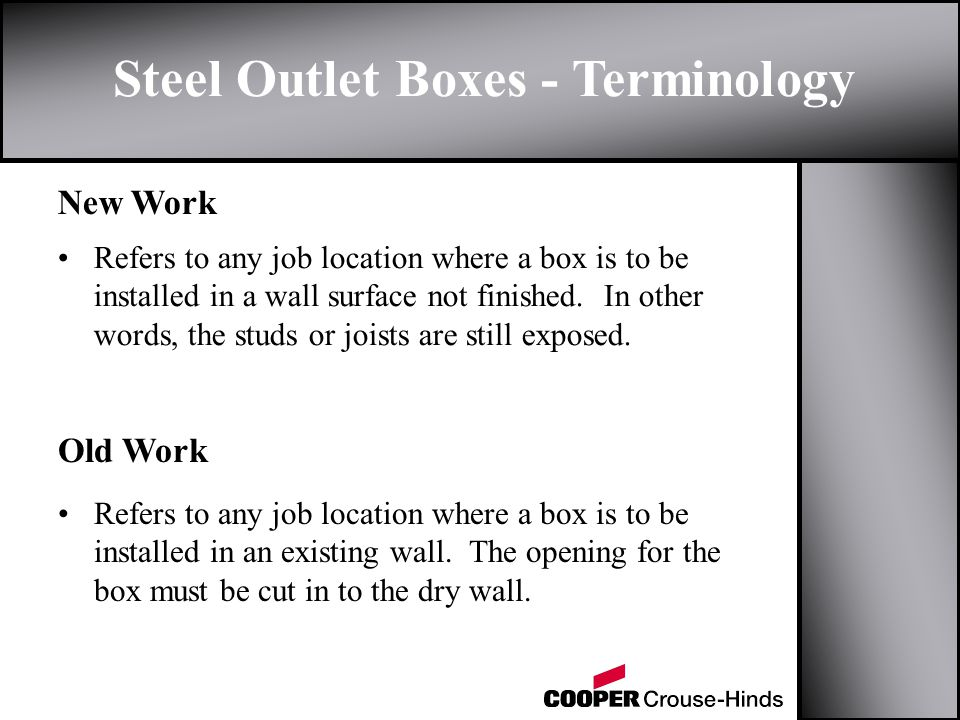 Steel Outlet Boxes - Terminology New Work Old Work Refers to any job location where a box is to be installed in a wall surface not finished. In other