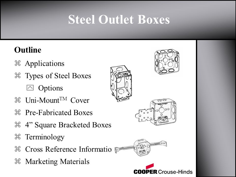 Outline z Applications z Types of Steel Boxes y Options z Uni-Mount TM Cover z Pre-Fabricated Boxes z 4 Square Bracketed Boxes z Terminology z Cross Reference Information z Marketing Materials Steel Outlet Boxes