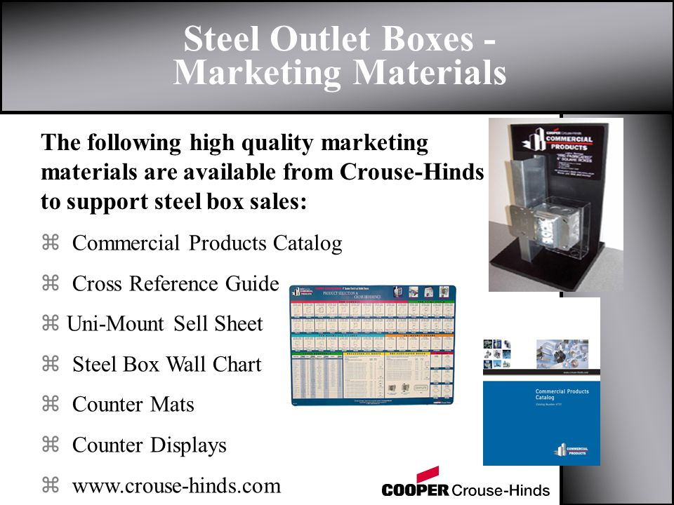 Steel Outlet Boxes - Marketing Materials z Commercial Products Catalog z Cross Reference Guide z Uni-Mount Sell Sheet z Steel Box Wall Chart z Counter Mats z Counter Displays z www.crouse-hinds.com The following high quality marketing materials are available from Crouse-Hinds to support steel box sales: