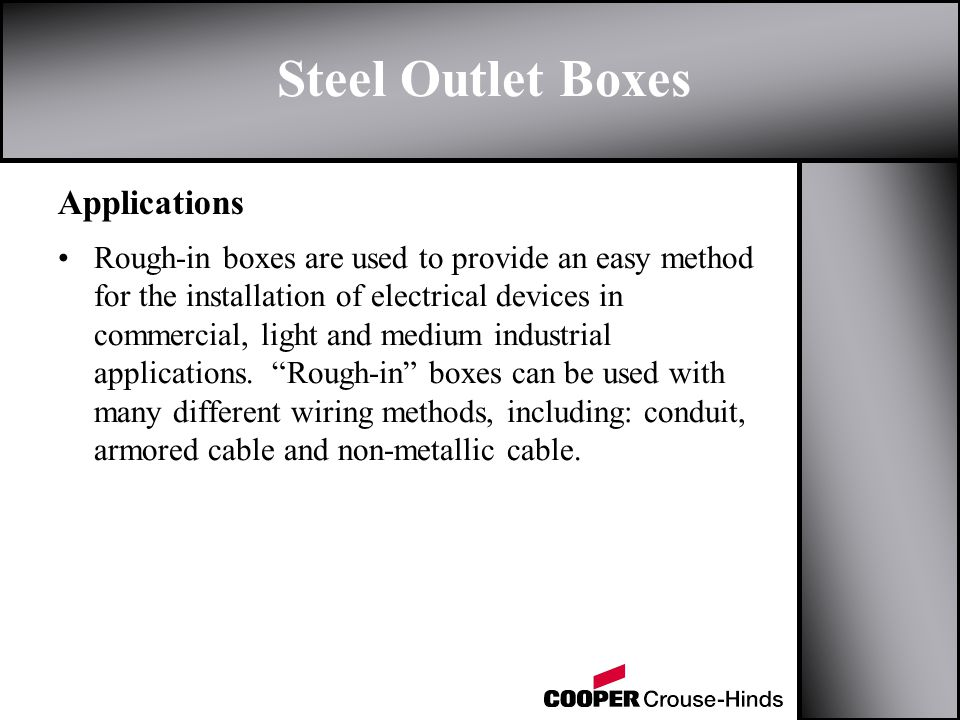 Applications Steel Outlet Boxes Rough-in boxes are used to provide an easy method for the installation of electrical devices in commercial, light and medium industrial applications.