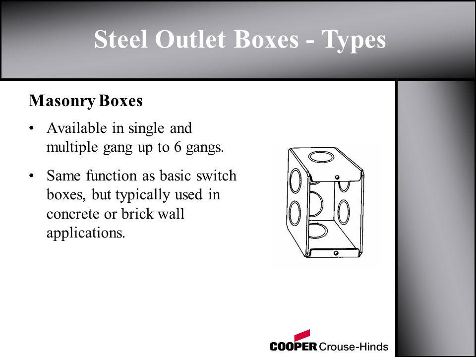 Steel Outlet Boxes - Types Masonry Boxes Available in single and multiple gang up to 6 gangs. Same function as basic switch boxes, but typically used