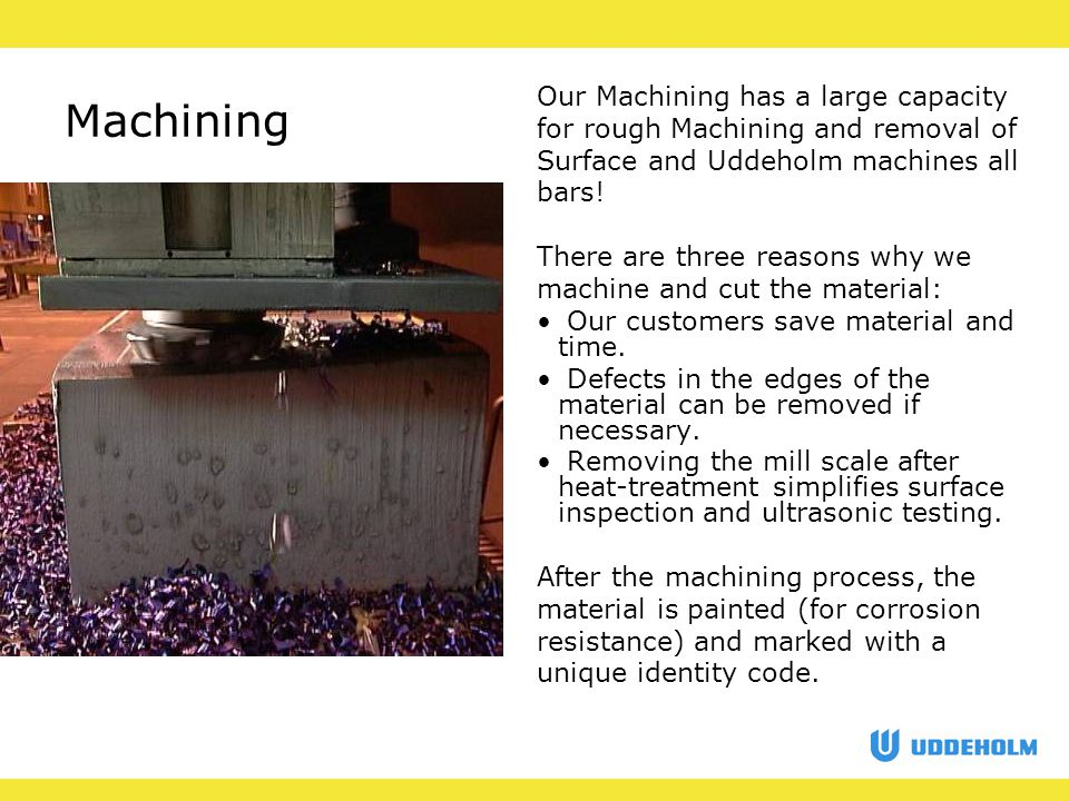 Machining Our Machining has a large capacity for rough Machining and removal of Surface and Uddeholm machines all bars.