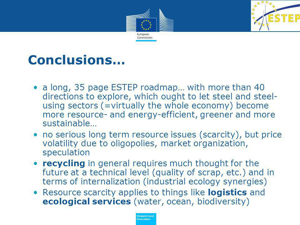 Policy Research and Innovation Research and Innovation Conclusions… a long, 35 page ESTEP roadmap… with more than 40 directions to explore, which ought to let steel and steel- using sectors (=virtually the whole economy) become more resource- and energy-efficient, greener and more sustainable… no serious long term resource issues (scarcity), but price volatility due to oligopolies, market organization, speculation recycling in general requires much thought for the future at a technical level (quality of scrap, etc.) and in terms of internalization (industrial ecology synergies) Resource scarcity applies to things like logistics and ecological services (water, ocean, biodiversity)